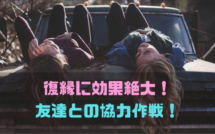復縁に効果絶大!友達との協力作戦!!