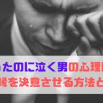 振ったのに泣く男の心理は?復縁を決意させる方法とは